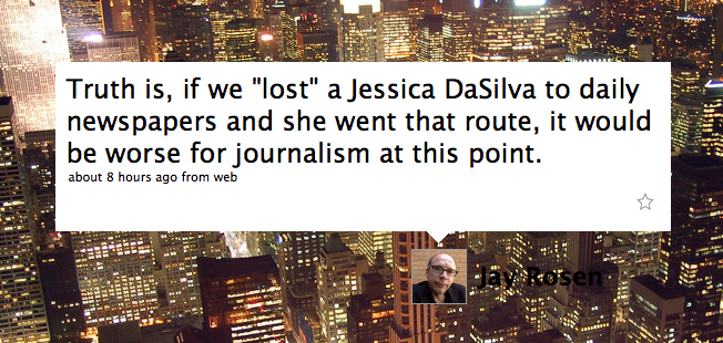 Jay Rosen tweet: Truth is, if we 'lost' a Jessica DaSilva to daily newspapers and she went that route, it would be worse for journalism at this point.
